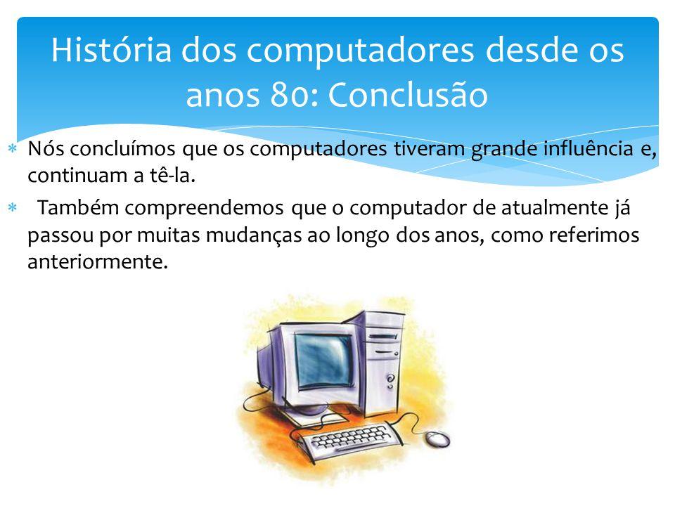 Nós concluímos que os computadores tiveram grande influência e, continuam a tê-la.  Também compreendemos que o computador de atualmente já passou p