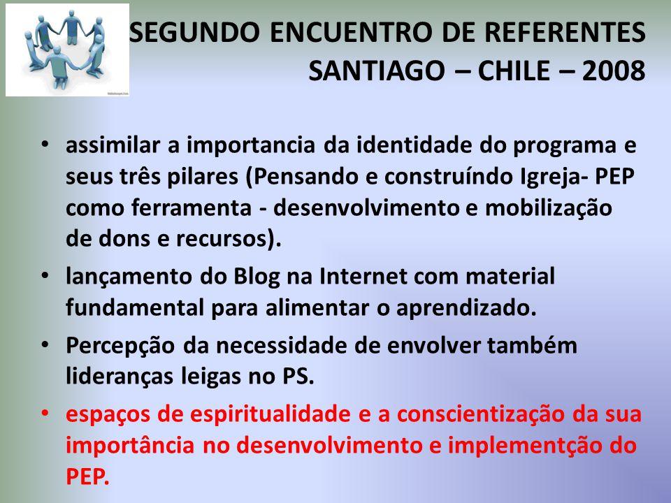 SEGUNDO ENCUENTRO DE REFERENTES SANTIAGO – CHILE – 2008 assimilar a importancia da identidade do programa e seus três pilares (Pensando e construíndo Igreja- PEP como ferramenta - desenvolvimento e mobilização de dons e recursos).