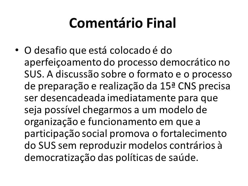 Comentário Final O desafio que está colocado é do aperfeiçoamento do processo democrático no SUS. A discussão sobre o formato e o processo de preparaç