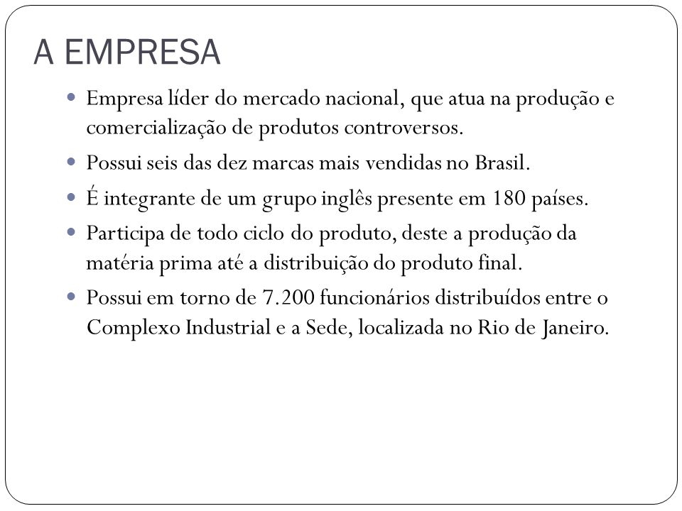 A EMPRESA Empresa líder do mercado nacional, que atua na produção e comercialização de produtos controversos. Possui seis das dez marcas mais vendidas