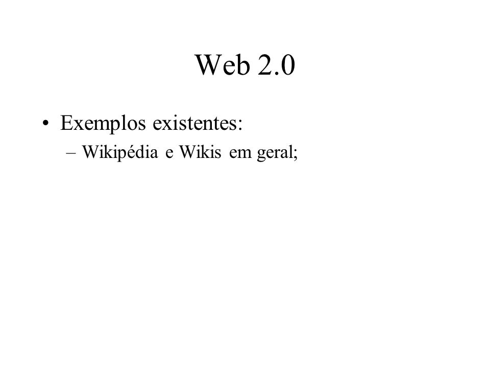 Web 2.0 Exemplos existentes: –Wikipédia e Wikis em geral;