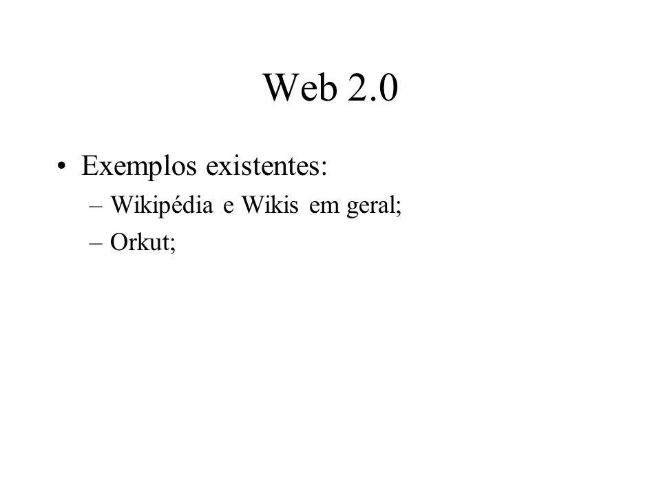 Web 2.0 Exemplos existentes: –Wikipédia e Wikis em geral; –Orkut;