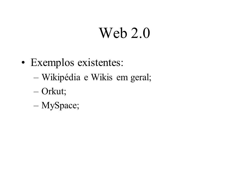 Web 2.0 Exemplos existentes: –Wikipédia e Wikis em geral; –Orkut; –MySpace;