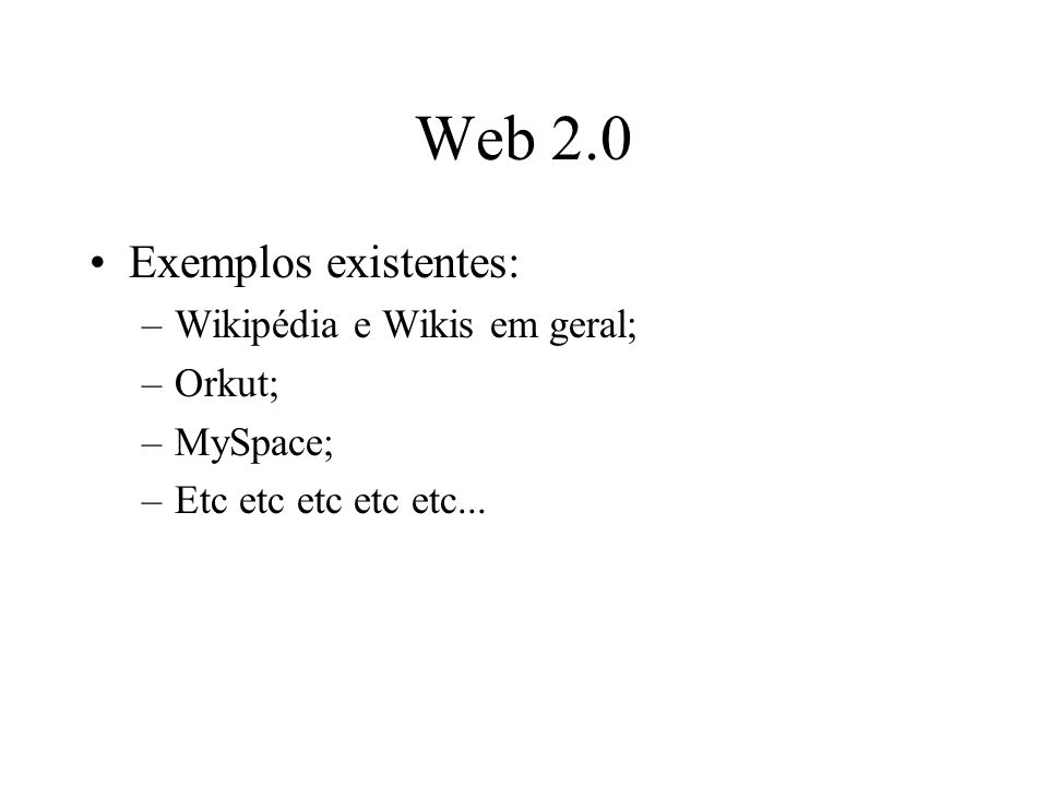 Web 2.0 Exemplos existentes: –Wikipédia e Wikis em geral; –Orkut; –MySpace; –Etc etc etc etc etc...