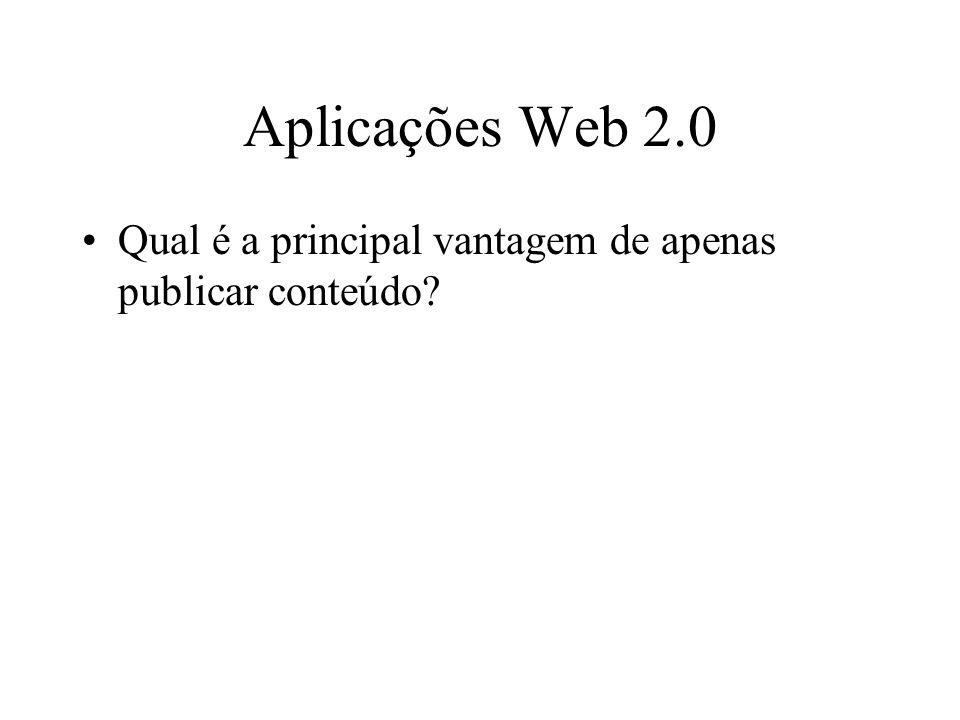 Aplicações Web 2.0 Qual é a principal vantagem de apenas publicar conteúdo