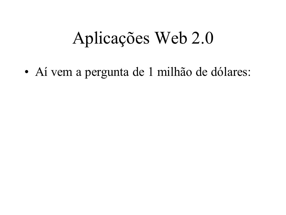 Aplicações Web 2.0 Aí vem a pergunta de 1 milhão de dólares:
