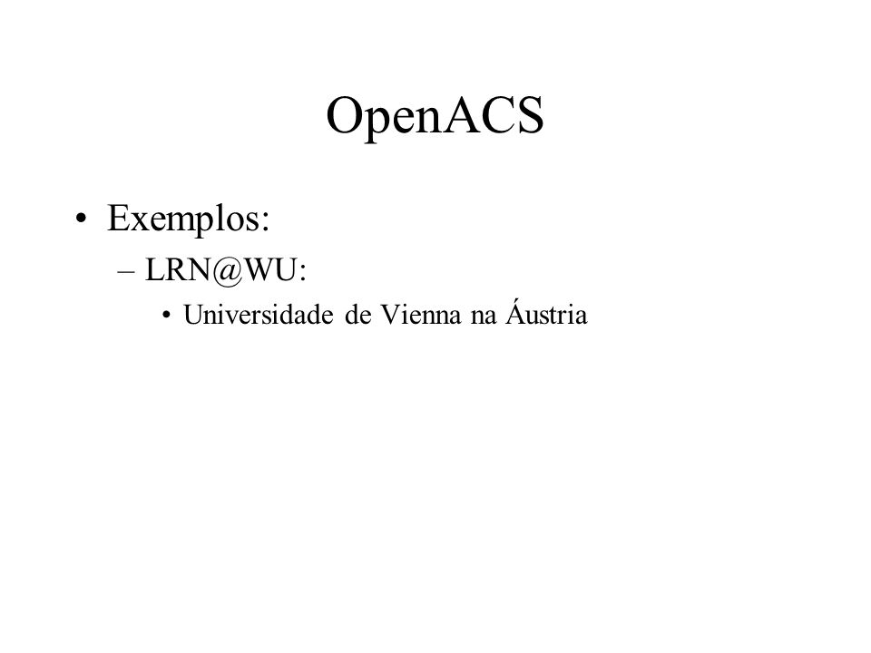 Exemplos: –LRN@WU: Universidade de Vienna na Áustria OpenACS