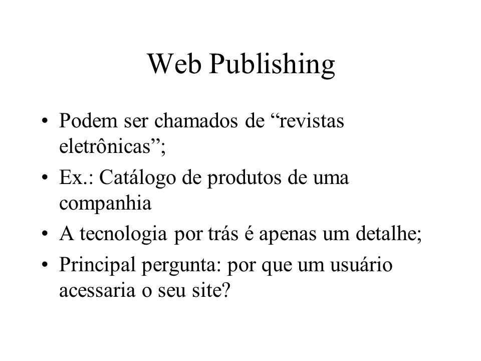 Web Publishing Podem ser chamados de revistas eletrônicas ; Ex.: Catálogo de produtos de uma companhia A tecnologia por trás é apenas um detalhe; Principal pergunta: por que um usuário acessaria o seu site