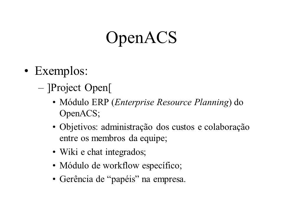 Exemplos: –]Project Open[ Módulo ERP (Enterprise Resource Planning) do OpenACS; Objetivos: administração dos custos e colaboração entre os membros da equipe; Wiki e chat integrados; Módulo de workflow específico; Gerência de papéis na empresa.