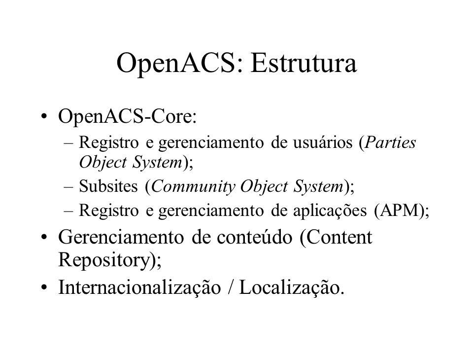 OpenACS: Estrutura OpenACS-Core: –Registro e gerenciamento de usuários (Parties Object System); –Subsites (Community Object System); –Registro e gerenciamento de aplicações (APM); Gerenciamento de conteúdo (Content Repository); Internacionalização / Localização.