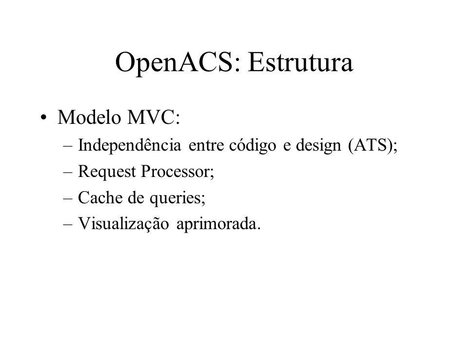 OpenACS: Estrutura Modelo MVC: –Independência entre código e design (ATS); –Request Processor; –Cache de queries; –Visualização aprimorada.