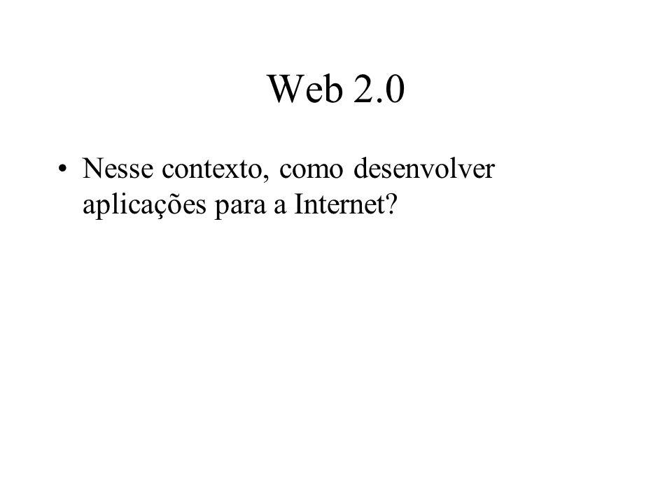 Web 2.0 Nesse contexto, como desenvolver aplicações para a Internet