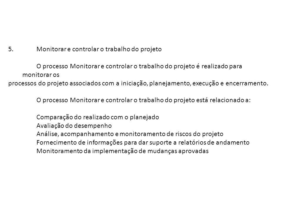 5.Monitorar e controlar o trabalho do projeto O processo Monitorar e controlar o trabalho do projeto é realizado para monitorar os processos do projet