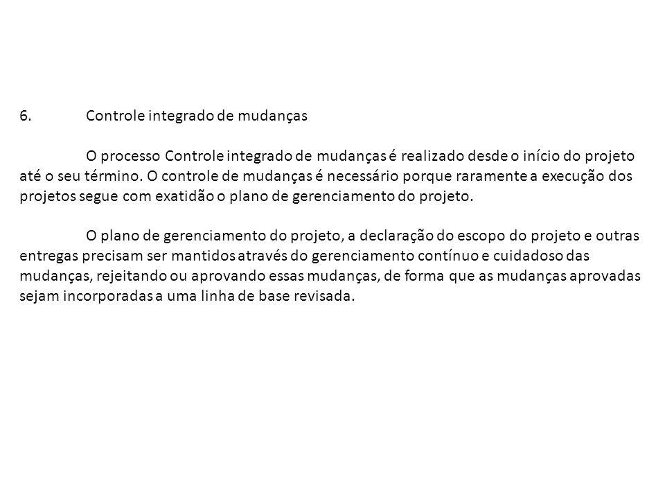 6.Controle integrado de mudanças O processo Controle integrado de mudanças é realizado desde o início do projeto até o seu término. O controle de muda