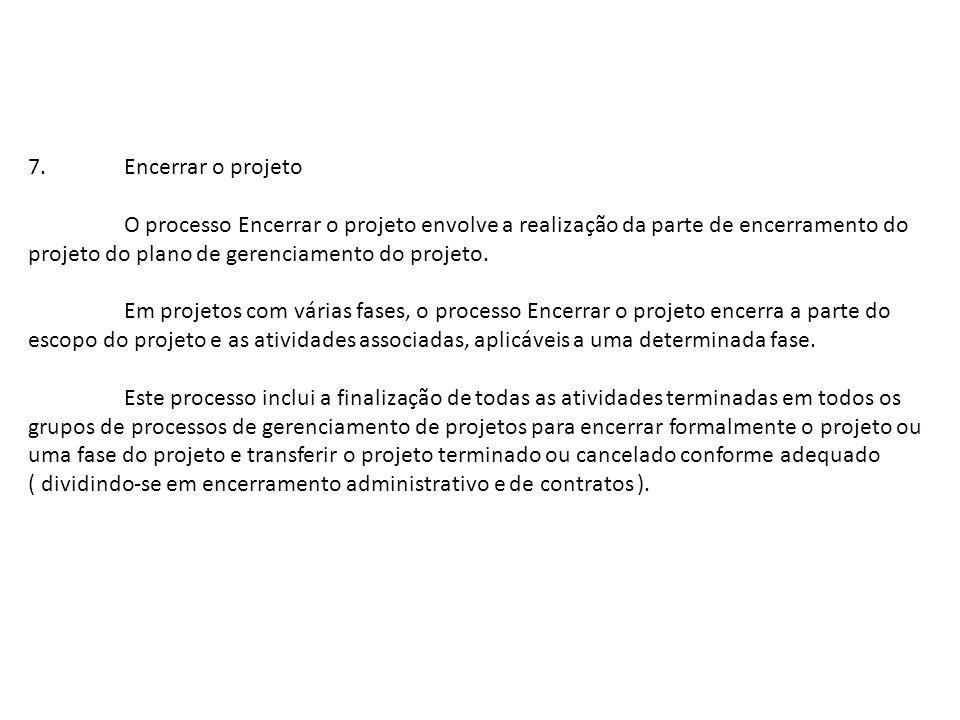 7.Encerrar o projeto O processo Encerrar o projeto envolve a realização da parte de encerramento do projeto do plano de gerenciamento do projeto. Em p