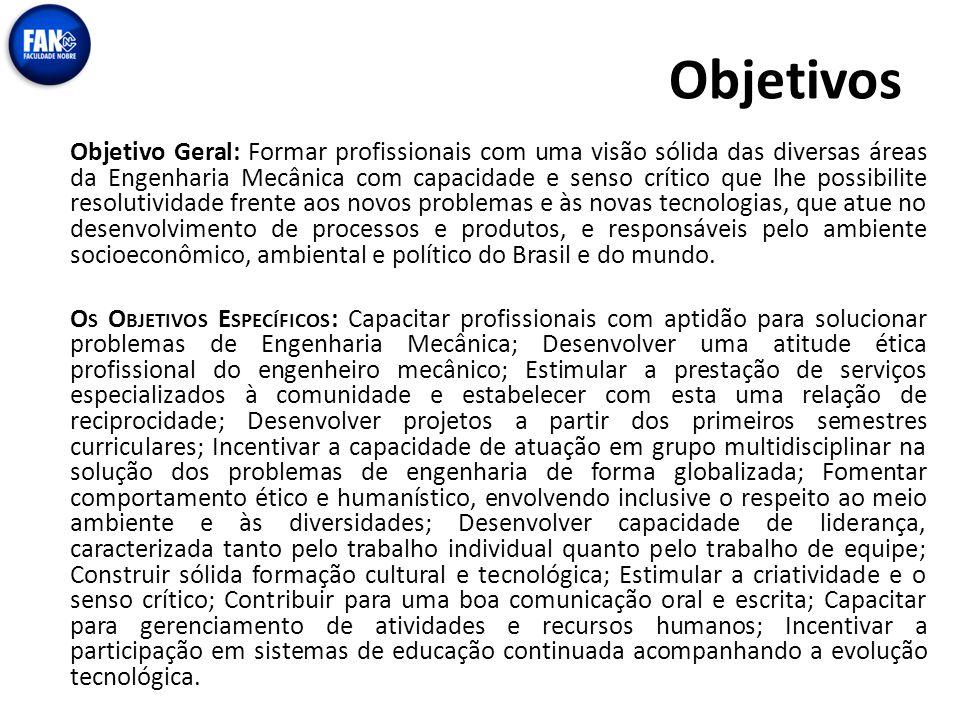 Objetivos Objetivo Geral: Formar profissionais com uma visão sólida das diversas áreas da Engenharia Mecânica com capacidade e senso crítico que lhe p