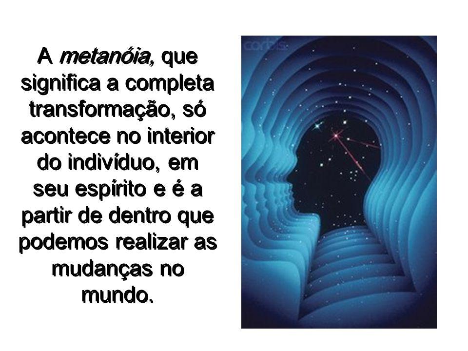 A metanóia, que significa a completa transformação, só acontece no interior do indivíduo, em seu espírito e é a partir de dentro que podemos realizar