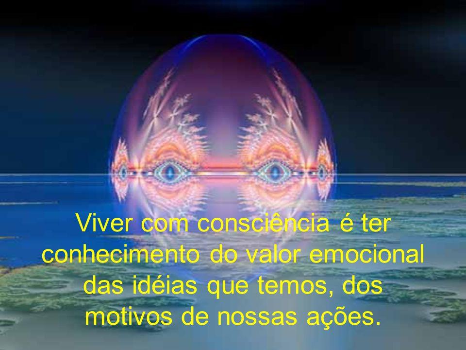 Viver com consciência é ter conhecimento do valor emocional das idéias que temos, dos motivos de nossas ações.
