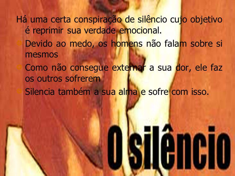 Há uma certa conspiração de silêncio cujo objetivo é reprimir sua verdade emocional. Devido ao medo, os homens não falam sobre si mesmos Como não cons