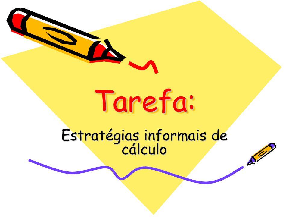 Tarefa: Tarefa: Estratégias informais de cálculo