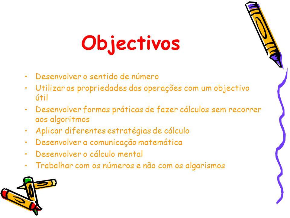 Objectivos Desenvolver o sentido de número Utilizar as propriedades das operações com um objectivo útil Desenvolver formas práticas de fazer cálculos