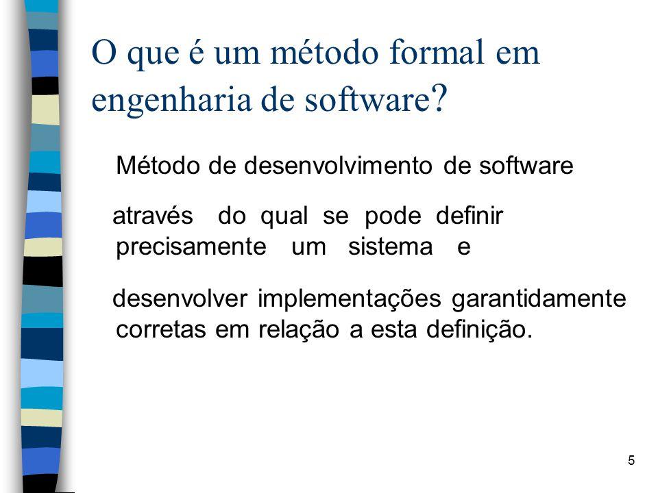 5 O que é um método formal em engenharia de software ? Método de desenvolvimento de software através do qual se pode definir precisamente um sistema e