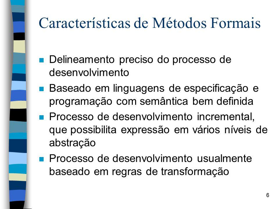 6 Características de Métodos Formais n Delineamento preciso do processo de desenvolvimento n Baseado em linguagens de especificação e programação com