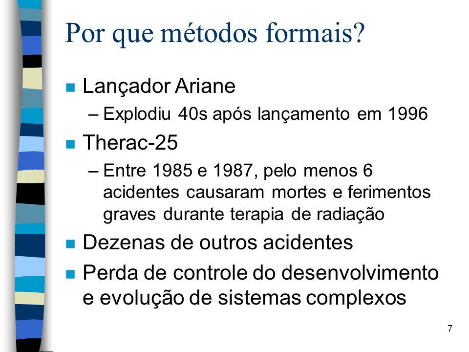 7 Por que métodos formais? n Lançador Ariane –Explodiu 40s após lançamento em 1996 n Therac-25 –Entre 1985 e 1987, pelo menos 6 acidentes causaram mor