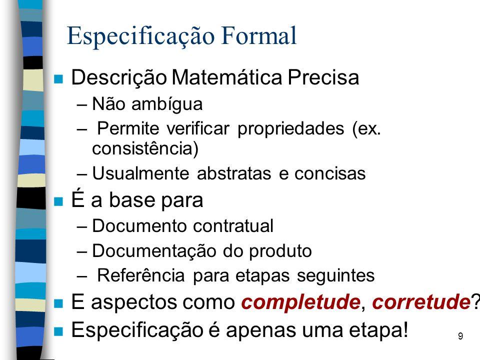 9 Especificação Formal n Descrição Matemática Precisa –Não ambígua – Permite verificar propriedades (ex. consistência) –Usualmente abstratas e concisa