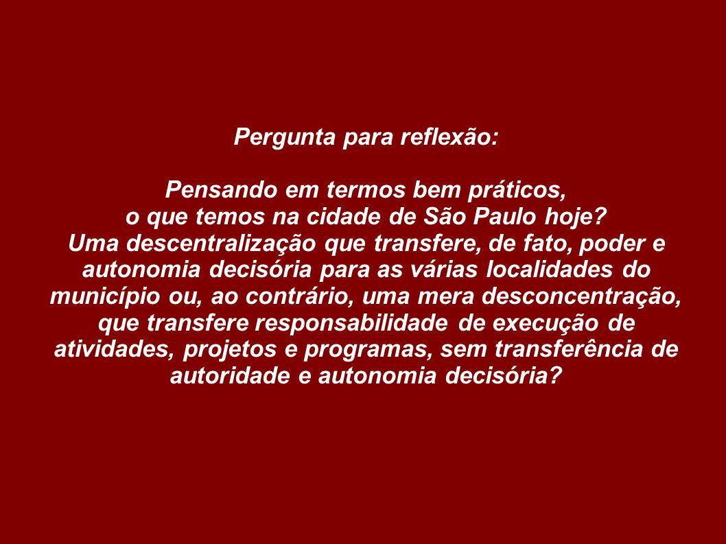 Pergunta para reflexão: Pensando em termos bem práticos, o que temos na cidade de São Paulo hoje? Uma descentralização que transfere, de fato, poder e