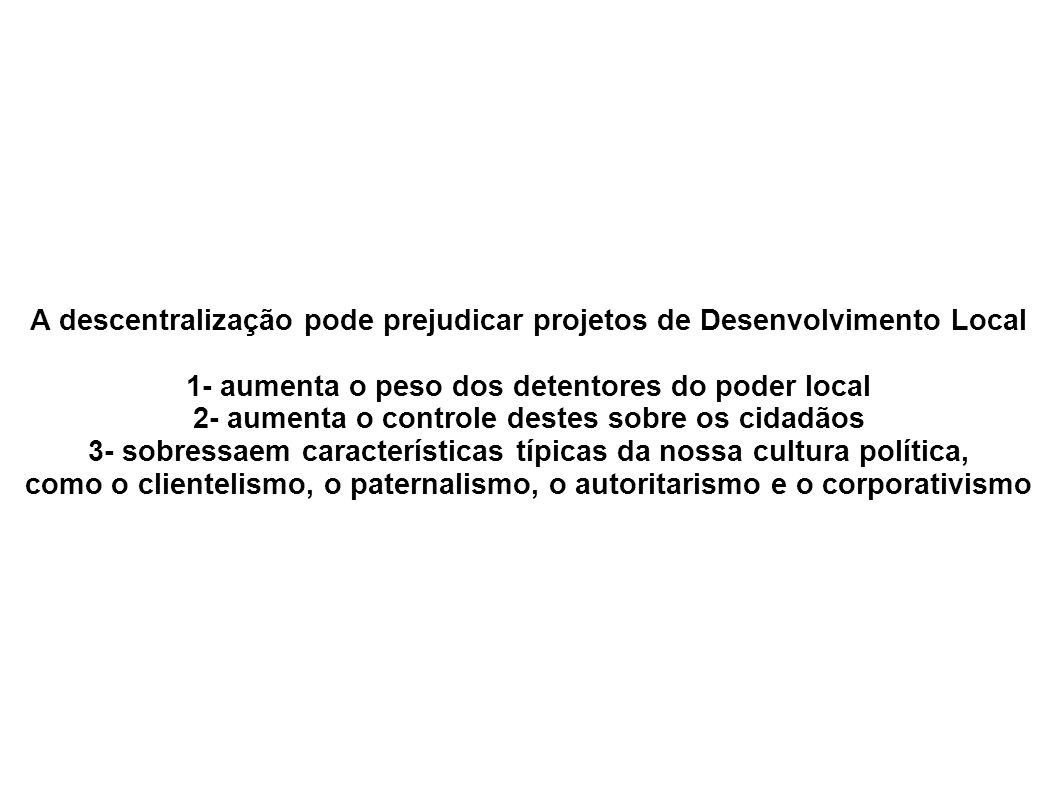 A descentralização pode prejudicar projetos de Desenvolvimento Local 1- aumenta o peso dos detentores do poder local 2- aumenta o controle destes sobr