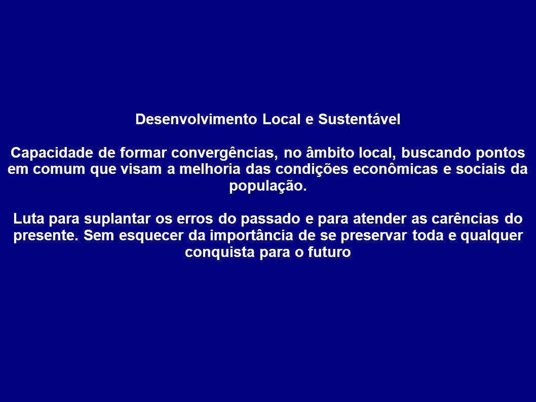 Desenvolvimento Local e Sustentável Capacidade de formar convergências, no âmbito local, buscando pontos em comum que visam a melhoria das condições e