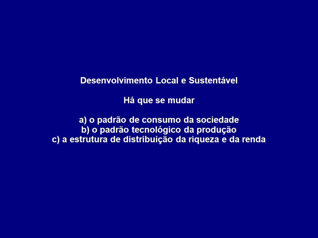 Desenvolvimento Local e Sustentável Há que se mudar a) o padrão de consumo da sociedade b) o padrão tecnológico da produção c) a estrutura de distribu