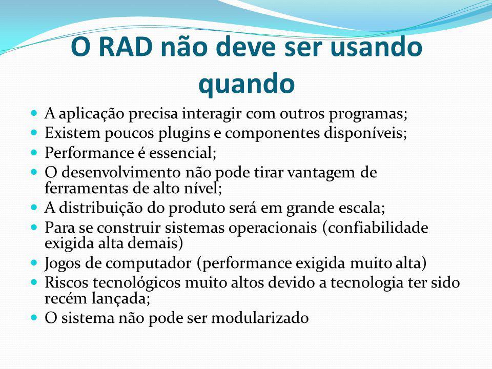 O RAD não deve ser usando quando A aplicação precisa interagir com outros programas; Existem poucos plugins e componentes disponíveis; Performance é e