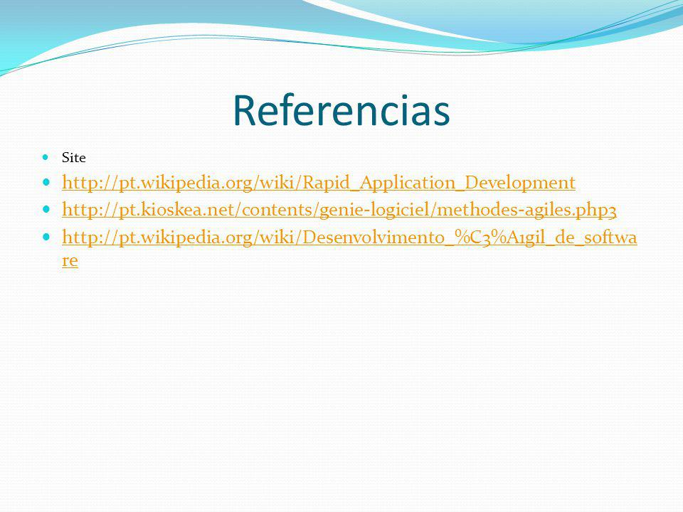 Referencias Site http://pt.wikipedia.org/wiki/Rapid_Application_Development http://pt.kioskea.net/contents/genie-logiciel/methodes-agiles.php3 http://pt.wikipedia.org/wiki/Desenvolvimento_%C3%A1gil_de_softwa re http://pt.wikipedia.org/wiki/Desenvolvimento_%C3%A1gil_de_softwa re