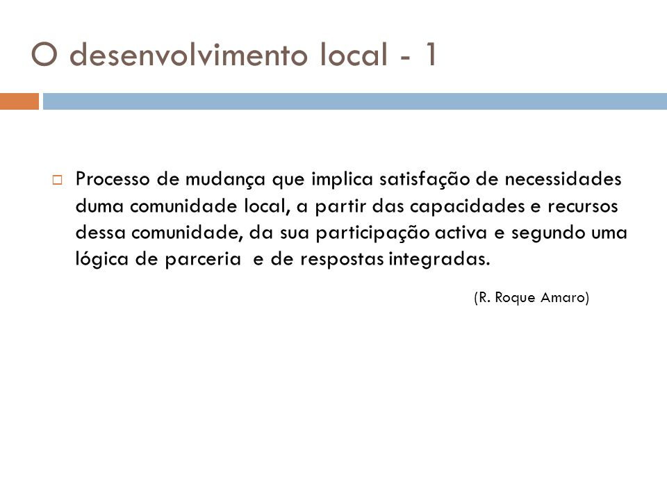O desenvolvimento local - 1  Processo de mudança que implica satisfação de necessidades duma comunidade local, a partir das capacidades e recursos de