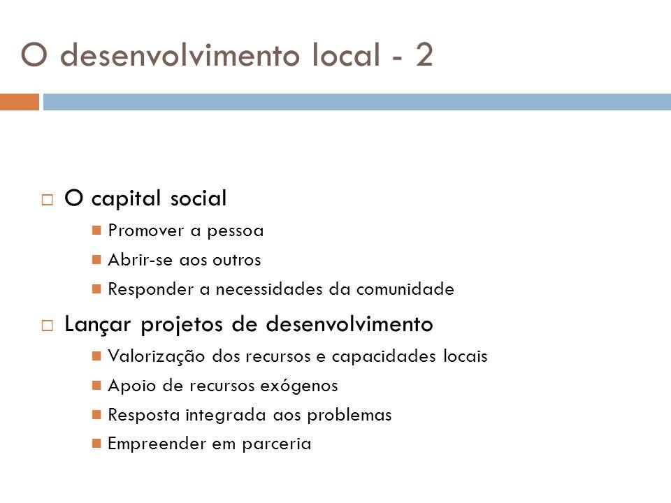 O desenvolvimento local - 2  O capital social Promover a pessoa Abrir-se aos outros Responder a necessidades da comunidade  Lançar projetos de desen