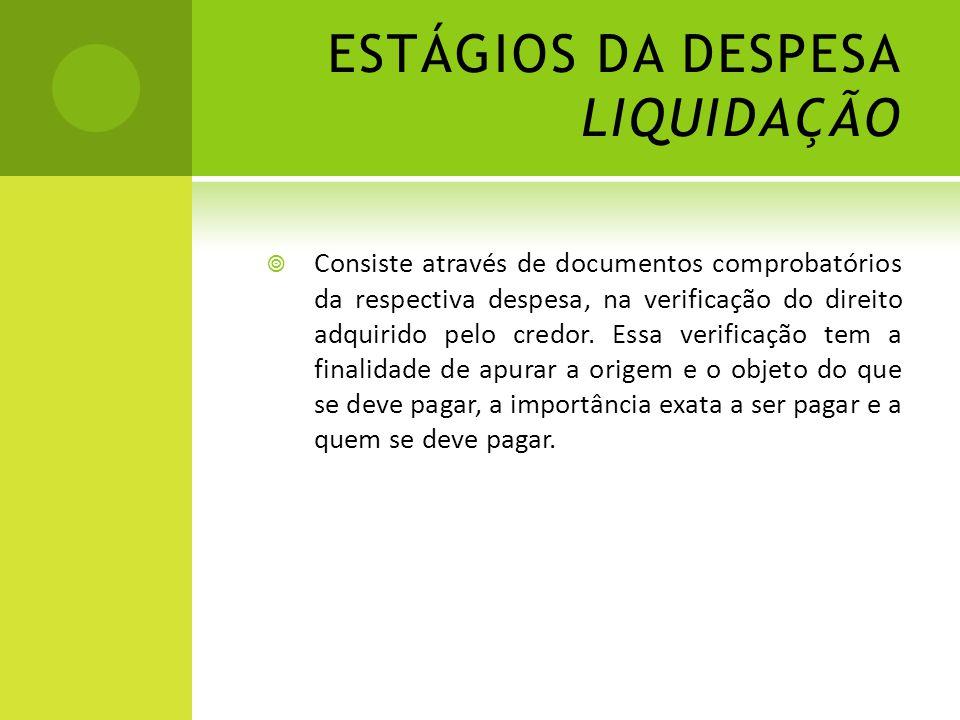 ESTÁGIOS DA DESPESA LIQUIDAÇÃO  Consiste através de documentos comprobatórios da respectiva despesa, na verificação do direito adquirido pelo credor.