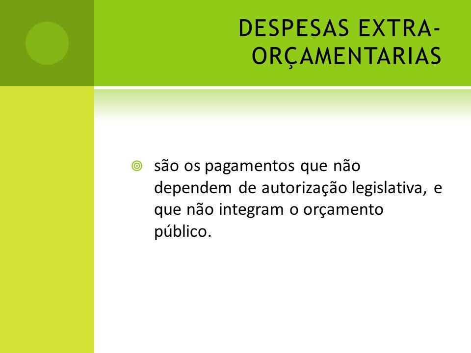 DESPESAS EXTRA- ORÇAMENTARIAS  são os pagamentos que não dependem de autorização legislativa, e que não integram o orçamento público.