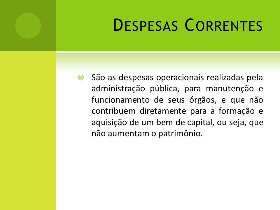 D ESPESAS C ORRENTES  São as despesas operacionais realizadas pela administração pública, para manutenção e funcionamento de seus órgãos, e que não c