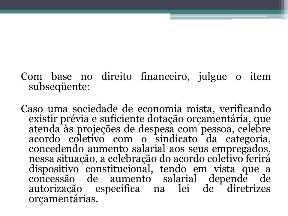 Com base no direito financeiro, julgue o item subseqüente: Caso uma sociedade de economia mista, verificando existir prévia e suficiente dotação orçam