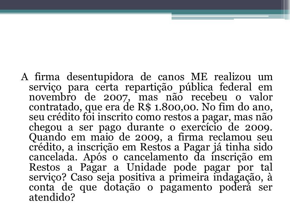 A firma desentupidora de canos ME realizou um serviço para certa repartição pública federal em novembro de 2007, mas não recebeu o valor contratado, que era de R$ 1.800,00.