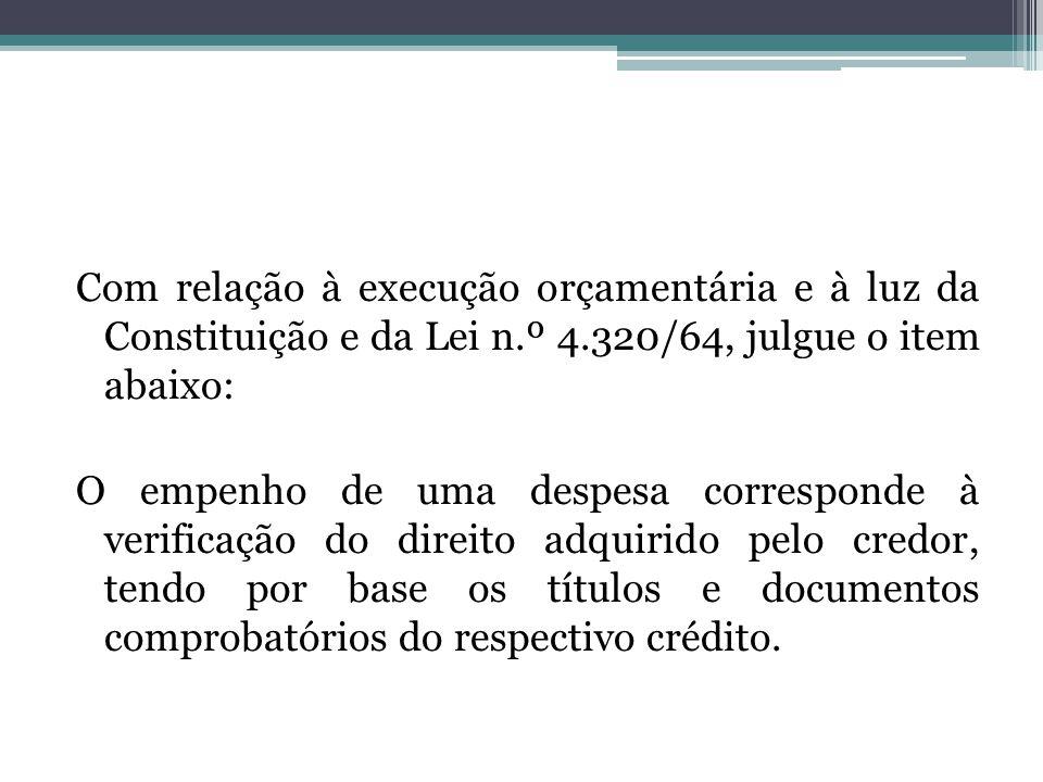 Com relação à execução orçamentária e à luz da Constituição e da Lei n.º 4.320/64, julgue o item abaixo: O empenho de uma despesa corresponde à verifi