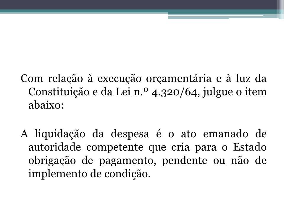 Com relação à execução orçamentária e à luz da Constituição e da Lei n.º 4.320/64, julgue o item abaixo: A liquidação da despesa é o ato emanado de au