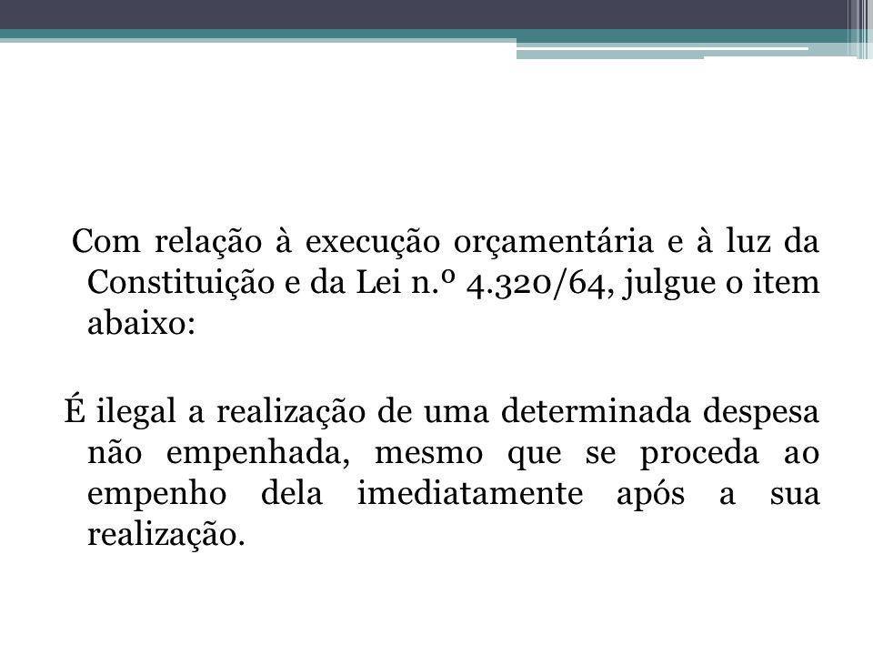 Com relação à execução orçamentária e à luz da Constituição e da Lei n.º 4.320/64, julgue o item abaixo: É ilegal a realização de uma determinada despesa não empenhada, mesmo que se proceda ao empenho dela imediatamente após a sua realização.