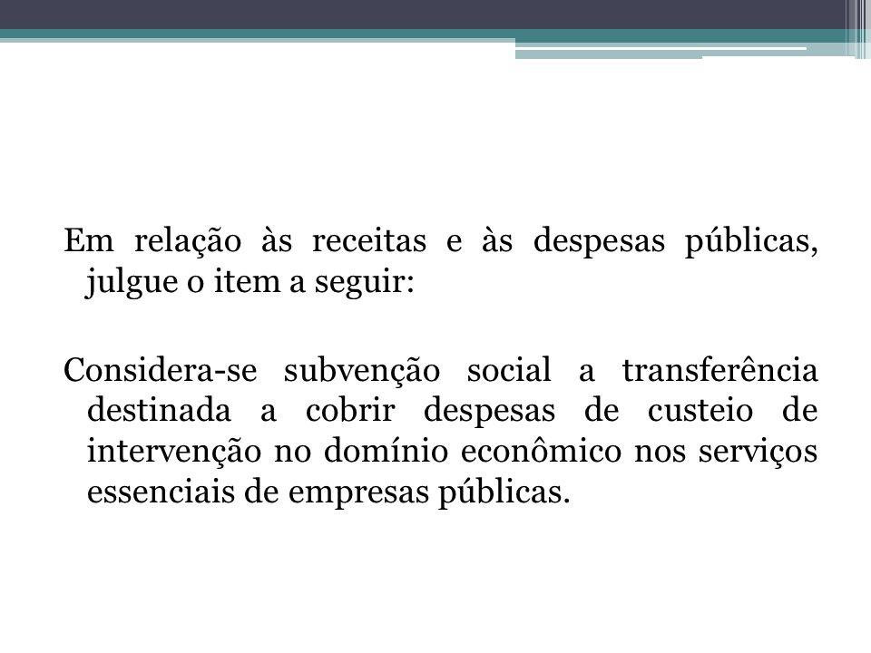 Em relação às receitas e às despesas públicas, julgue o item a seguir: Considera-se subvenção social a transferência destinada a cobrir despesas de cu