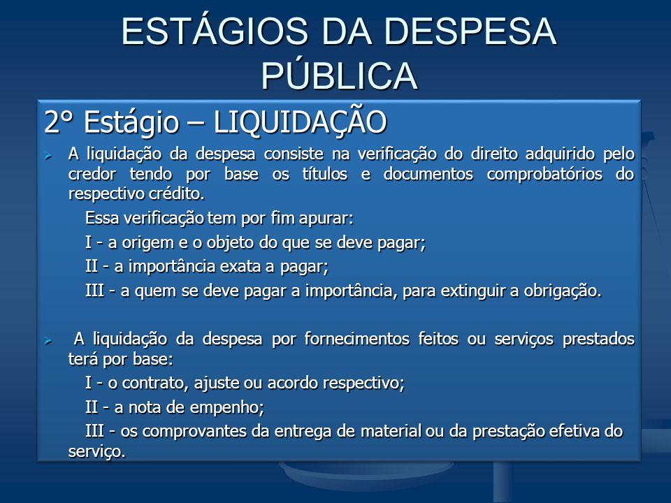 ESTÁGIOS DA DESPESA PÚBLICA 2° Estágio – LIQUIDAÇÃO  A liquidação da despesa consiste na verificação do direito adquirido pelo credor tendo por base