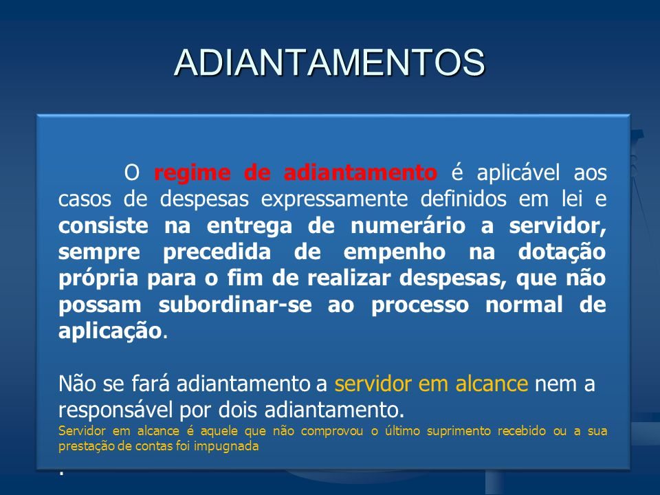 ADIANTAMENTOS O regime de adiantamento é aplicável aos casos de despesas expressamente definidos em lei e consiste na entrega de numerário a servidor,