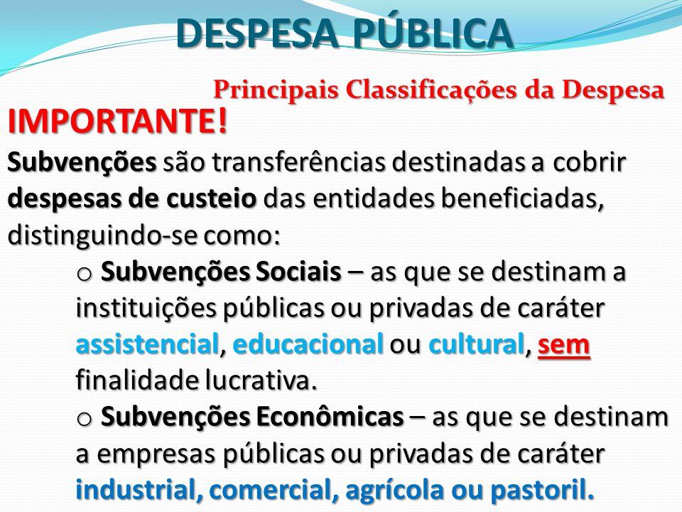DESPESA PÚBLICA Principais Classificações da Despesa IMPORTANTE! Subvenções são transferências destinadas a cobrir despesas de custeio das entidades b