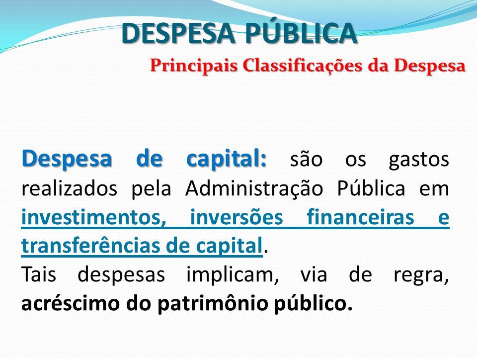 DESPESA PÚBLICA Principais Classificações da Despesa Despesa de capital: Despesa de capital: são os gastos realizados pela Administração Pública em in